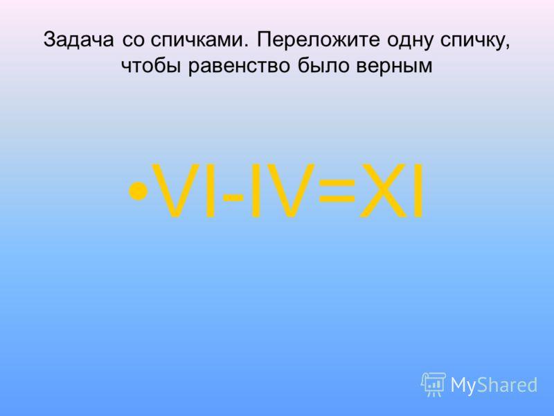 Задача со спичками. Переложите одну спичку, чтобы равенство было верным VI-IV=XI