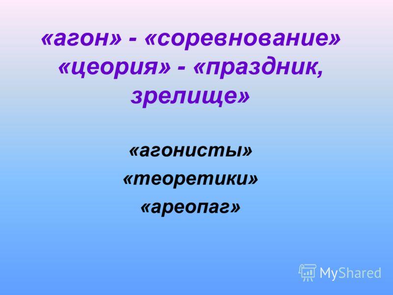 «агон» - «соревнование» «цеория» - «праздник, зрелище» «агонисты» «теоретики» «ареопаг»