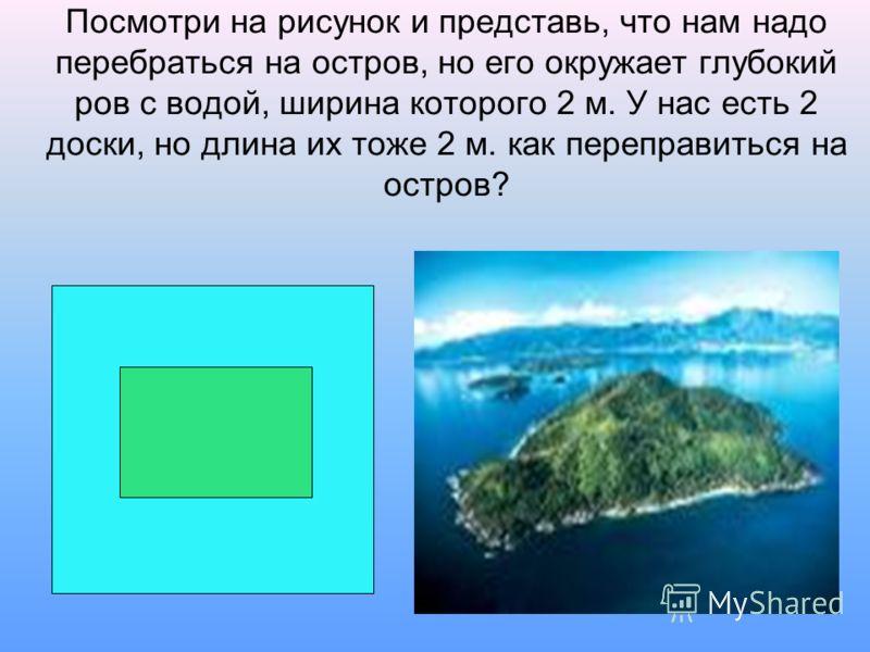 Посмотри на рисунок и представь, что нам надо перебраться на остров, но его окружает глубокий ров с водой, ширина которого 2 м. У нас есть 2 доски, но длина их тоже 2 м. как переправиться на остров?