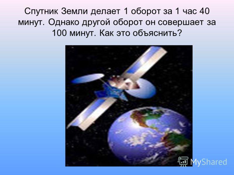 Спутник Земли делает 1 оборот за 1 час 40 минут. Однако другой оборот он совершает за 100 минут. Как это объяснить?