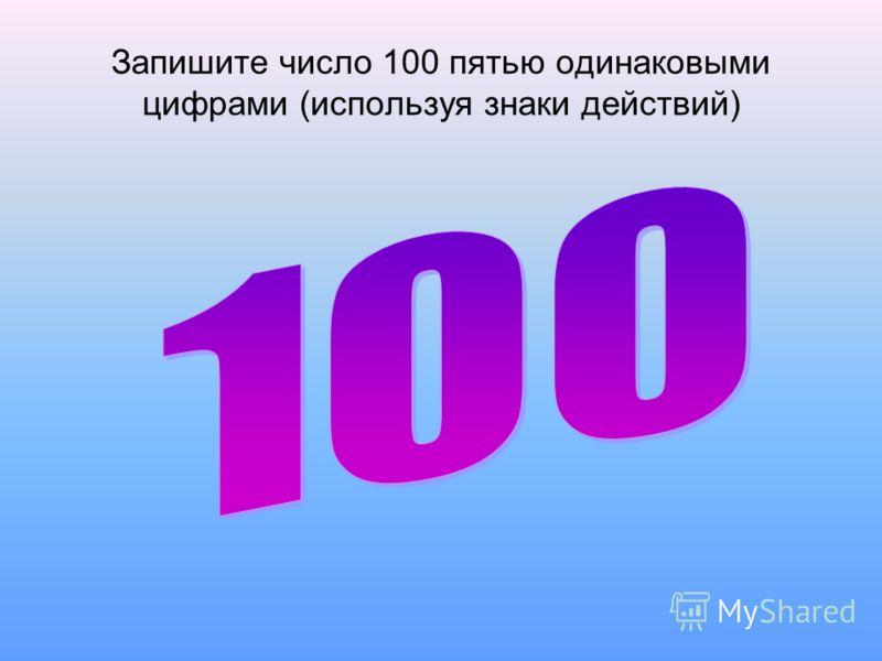 Запишите число 100 пятью одинаковыми цифрами (используя знаки действий)