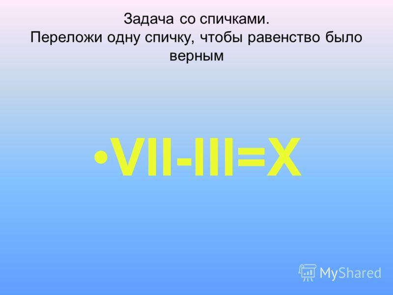 Задача со спичками. Переложи одну спичку, чтобы равенство было верным VII-III=X