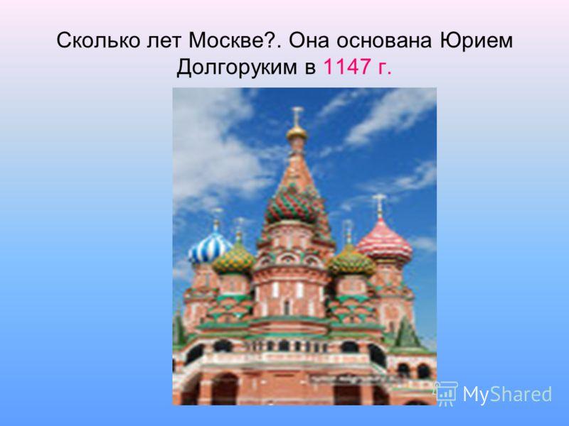 Сколько лет Москве?. Она основана Юрием Долгоруким в 1147 г.