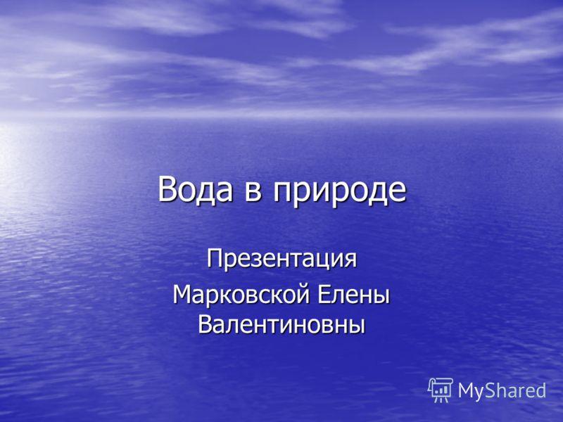 Вода в природе Презентация Марковской Елены Валентиновны