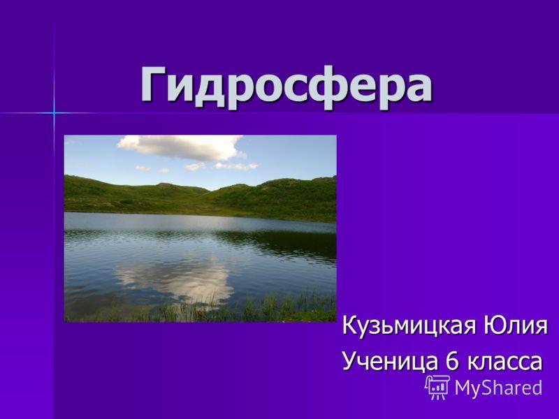 Гидросфера Кузьмицкая Юлия Ученица 6 класса