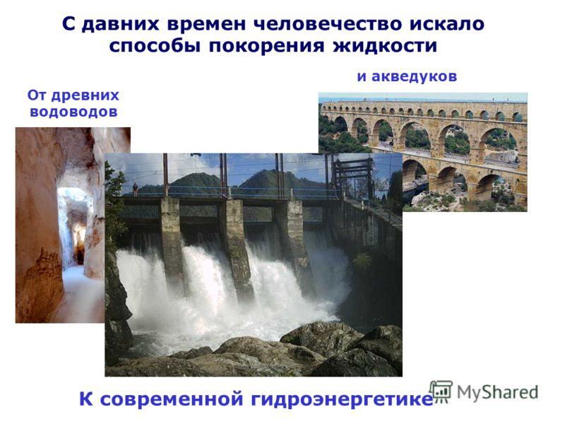 С давних времен человечество искало способы покорения жидкости От древних водоводов и акведуков К современной гидроэнергетике