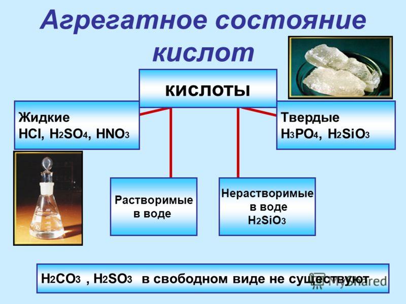 Агрегатное состояние кислот Жидкие HCI, H 2 SO 4, HNO 3 Твердые H 3 PO 4, H 2 SiO 3 Растворимые в воде Нерастворимые в воде H 2 SiO 3 кислоты H 2 CO 3, H 2 SO 3 в свободном виде не существуют