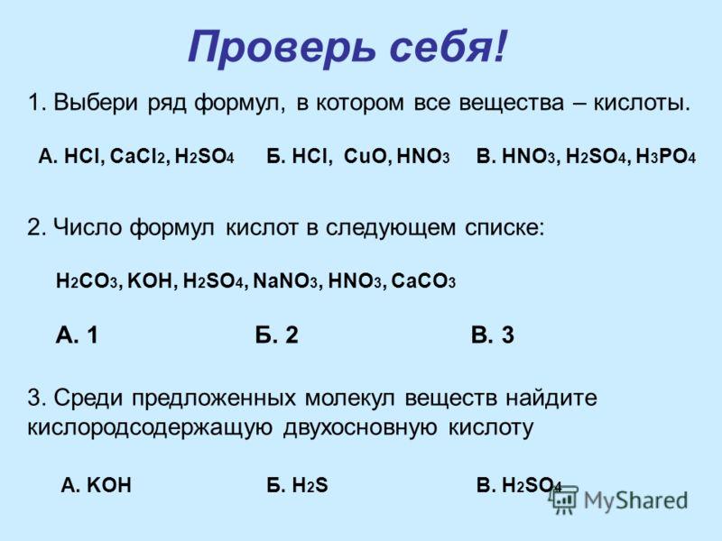 Проверь себя! 1. Выбери ряд формул, в котором все вещества – кислоты. А. HCl, CaCl 2, H 2 SO 4 Б. HCl, CuO, HNO 3 B. HNO 3, H 2 SO 4, H 3 PO 4 2. Число формул кислот в следующем списке: H 2 CO 3, KOH, H 2 SO 4, NaNO 3, HNO 3, CaCO 3 А. 1Б. 2В. 3 3. С