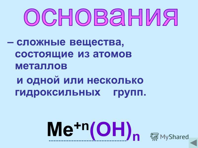 – сложные вещества, состоящие из атомов металлов и одной или несколько гидроксильных групп. Ме +n (OH) n