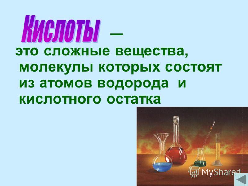 это сложные вещества, молекулы которых состоят из атомов водорода и кислотного остатка