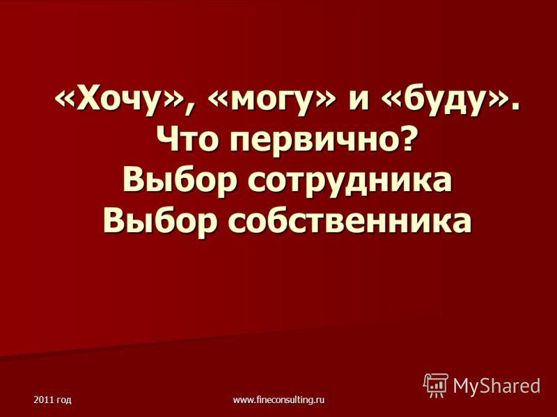 2011 год www.fineconsulting.ru «Хочу», «могу» и «буду». Что первично? Выбор сотрудника Выбор собственника