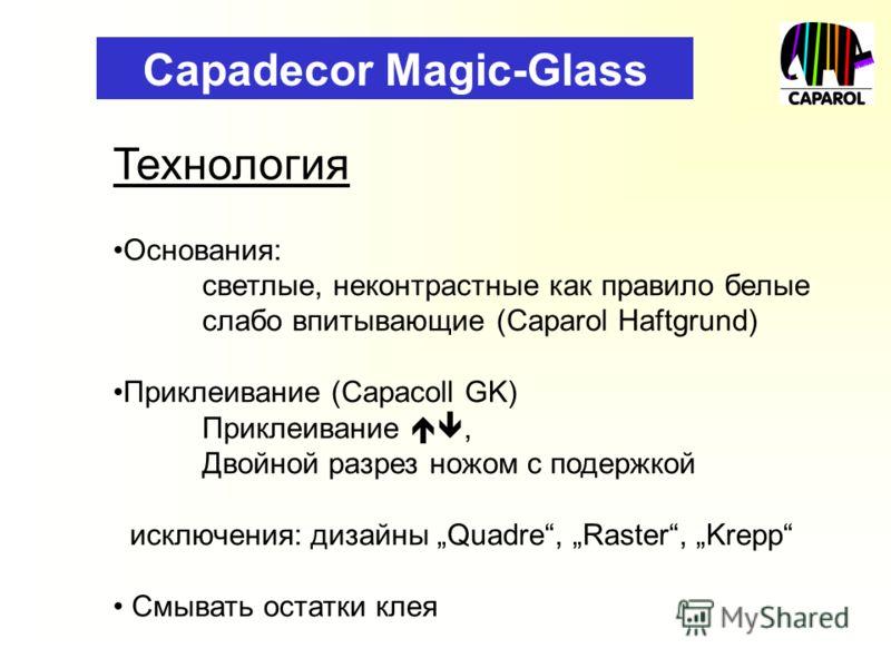 Capadecor Magic-Glass Технология Основания: светлые, неконтрастные как правило белые слабо впитывающие (Caparol Haftgrund) Приклеивание (Capacoll GK) Приклеивание, Двойной разрез ножом с подержкой исключения: дизайны Quadre, Raster, Krepp Смывать ост