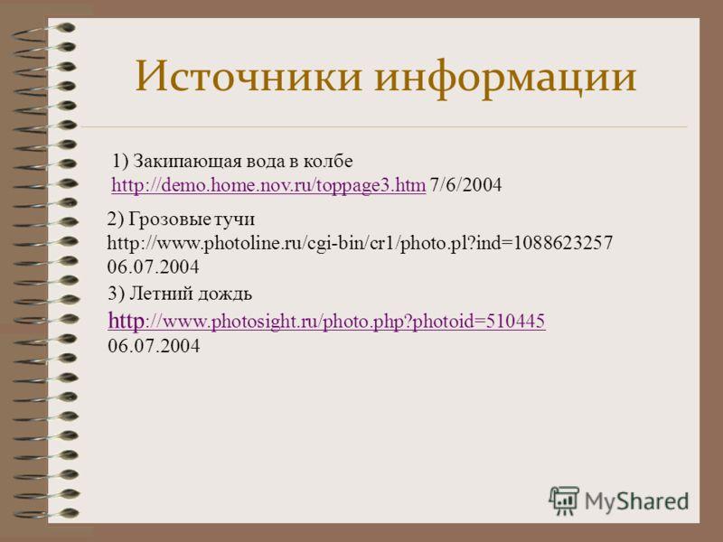 Источники информации 1) Закипающая вода в колбе http://demo.home.nov.ru/toppage3.htmhttp://demo.home.nov.ru/toppage3.htm 7/6/2004 2) Грозовые тучи http://www.photoline.ru/cgi-bin/cr1/photo.pl?ind=1088623257 06.07.2004 3) Летний дождь http ://www.phot
