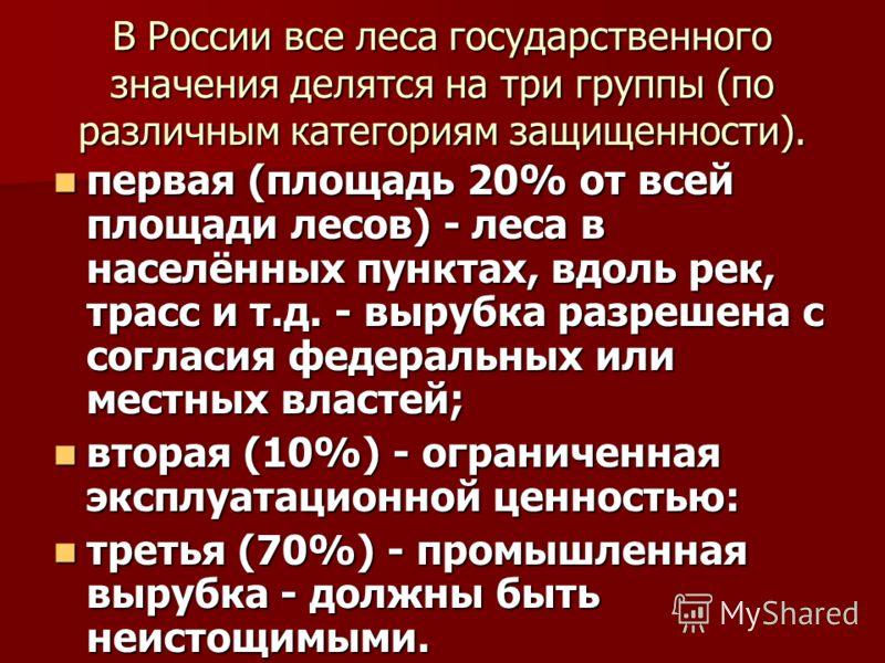 В России все леса государственного значения делятся на три группы (по различным категориям защищенности). первая (площадь 20% от всей площади лесов) - леса в населённых пунктах, вдоль рек, трасс и т.д. - вырубка разрешена с согласия федеральных или м