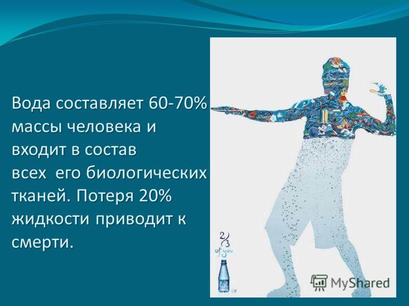 Вода составляет 60-70% массы человека и входит в состав всех его биологических тканей. Потеря 20% жидкости приводит к смерти.