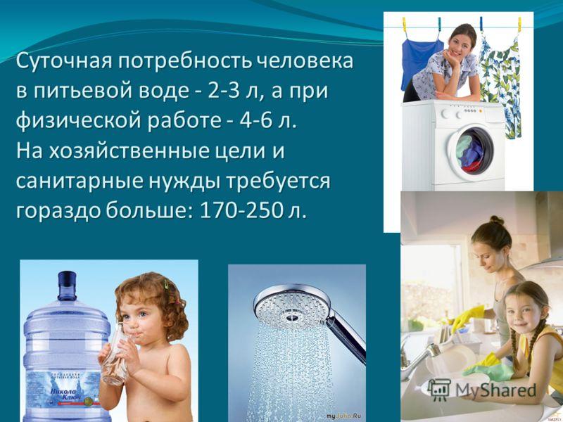 Суточная потребность человека в питьевой воде - 2-3 л, а при физической работе - 4-6 л. На хозяйственные цели и санитарные нужды требуется гораздо больше: 170-250 л.