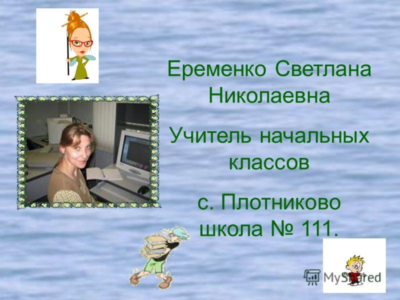 Еременко Светлана Николаевна Учитель начальных классов с. Плотниково школа 111.