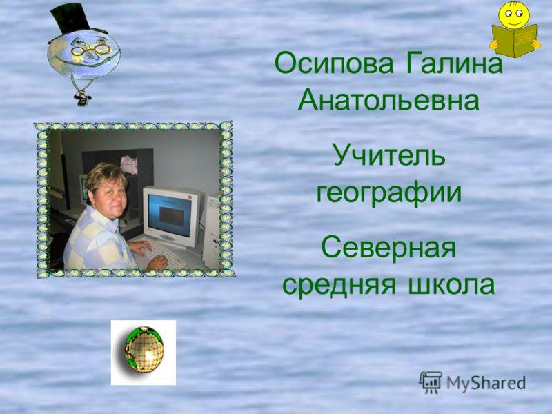 Осипова Галина Анатольевна Учитель географии Северная средняя школа