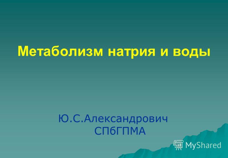 Метаболизм натрия и воды Ю.С.Александрович СПбГПМА
