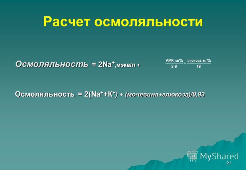 21 Расчет осмоляльности Осмоляльность = 2Na +,мэкв/л + Осмоляльность = 2(Na + +К + ) + (мочевина+глюкоза)/0,93