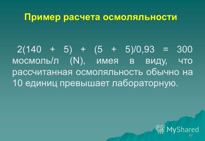 22 Пример расчета осмоляльности 2(140 + 5) + (5 + 5)/0,93 = 300 мосмоль/л (N), имея в виду, что рассчитанная осмоляльность обычно на 10 единиц превышает лабораторную.