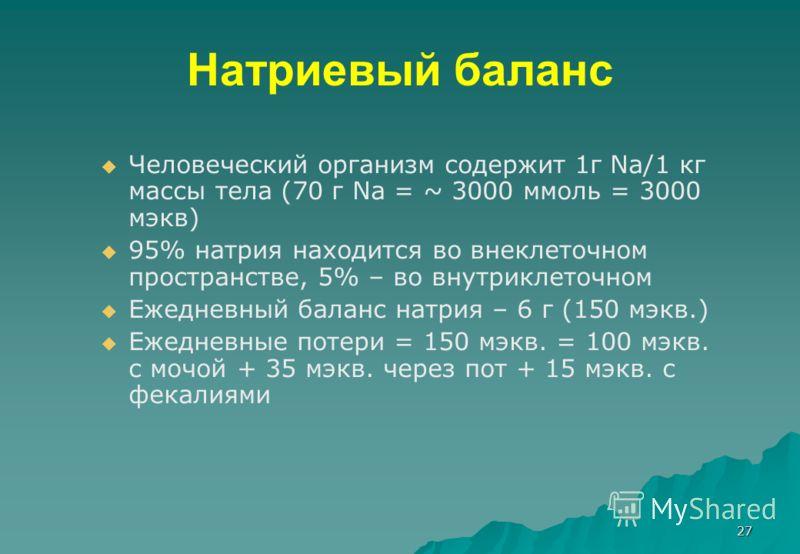 27 Натриевый баланс Человеческий организм содержит 1г Na/1 кг массы тела (70 г Na = ~ 3000 ммоль = 3000 мэкв) 95% натрия находится во внеклеточном пространстве, 5% – во внутриклеточном Ежедневный баланс натрия – 6 г (150 мэкв.) Ежедневные потери = 15