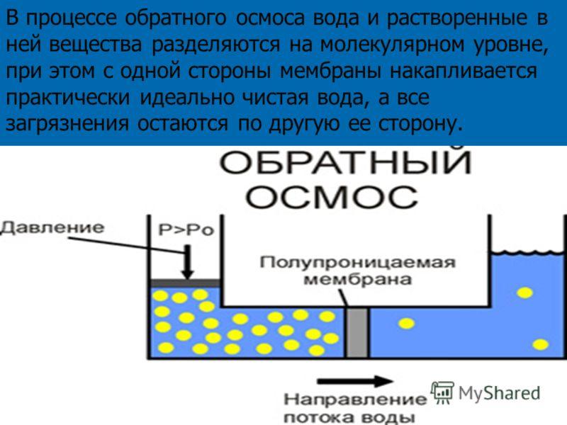 В процессе обратного осмоса вода и растворенные в ней вещества разделяются на молекулярном уровне, при этом с одной стороны мембраны накапливается практически идеально чистая вода, а все загрязнения остаются по другую ее сторону.