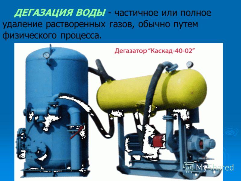 ДЕГАЗАЦИЯ ВОДЫ - частичное или полное удаление растворенных газов, обычно путем физического процесса.