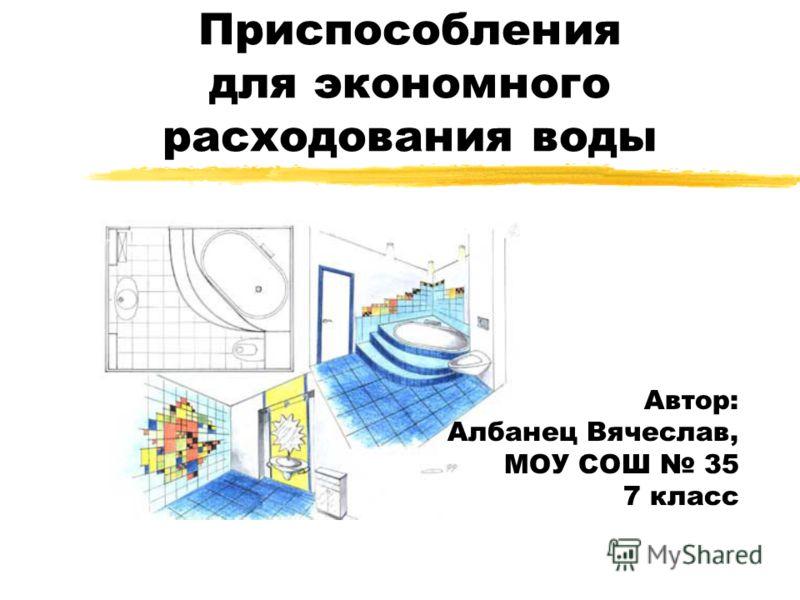 Приспособления для экономного расходования воды Автор: Албанец Вячеслав, МОУ СОШ 35 7 класс