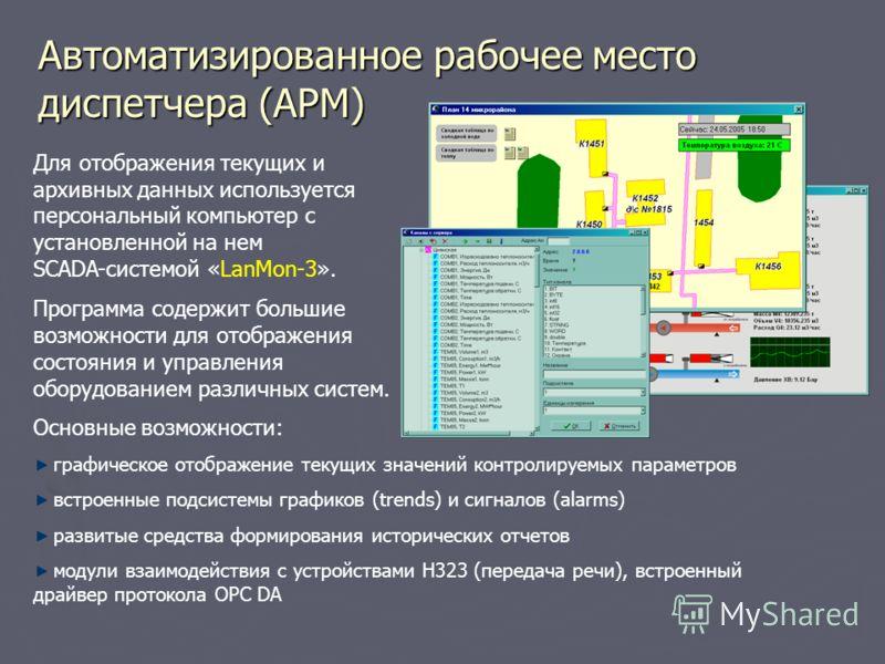 Автоматизированное рабочее место диспетчера (АРМ) Для отображения текущих и архивных данных используется персональный компьютер с установленной на нем SCADA-системой «LanMon-3». Программа содержит большие возможности для отображения состояния и управ