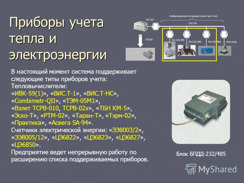 Приборы учета тепла и электроэнергии В настоящий момент система поддерживает следующие типы приборов учета: Тепловычислители: «ИВК-59(1)», «ВИС.Т-1», «ВИС.Т-НС», «Combimetr-QII», «ТЭМ-05М1», «Взлет ТСРВ-010, ТСРВ-02х», «ТБН КМ-5», «Эско-Т», «РТМ-02»,
