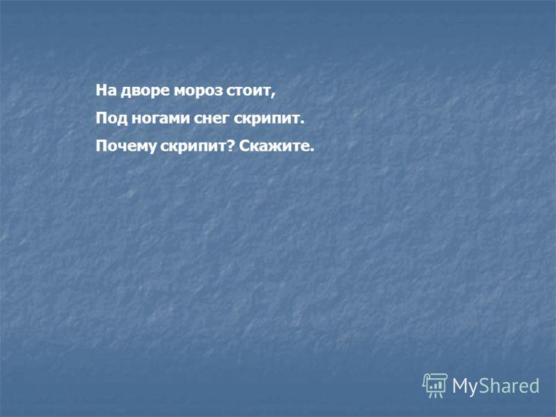 На дворе мороз стоит, Под ногами снег скрипит. Почему скрипит? Скажите.