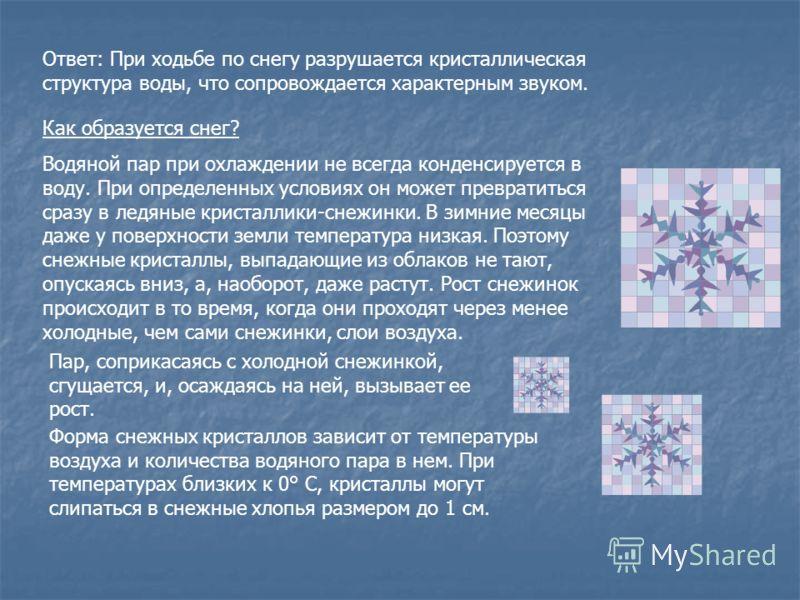 Ответ: При ходьбе по снегу разрушается кристаллическая структура воды, что сопровождается характерным звуком. Как образуется снег? Водяной пар при охлаждении не всегда конденсируется в воду. При определенных условиях он может превратиться сразу в лед