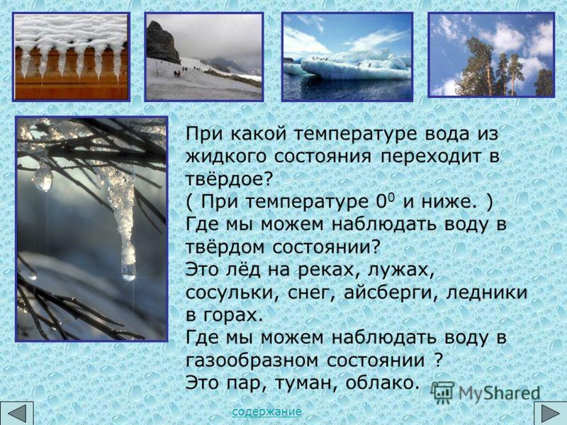 При какой температуре вода из жидкого состояния переходит в твёрдое? ( При температуре 0 0 и ниже. ) Где мы можем наблюдать воду в твёрдом состоянии? Это лёд на реках, лужах, сосульки, снег, айсберги, ледники в горах. Где мы можем наблюдать воду в га