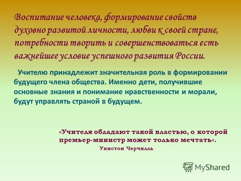 Воспитание человека, формирование свойств духовно развитой личности, любви к своей стране, потребности творить и совершенствоваться есть важнейшее условие успешного развития России. Учителю принадлежит значительная роль в формировании будущего члена