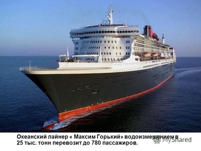 Океанский лайнер « Максим Горький» водоизмещением в 25 тыс. тонн перевозит до 780 пассажиров.