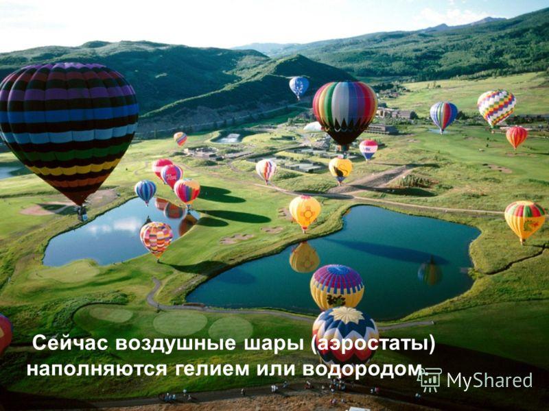 Сейчас воздушные шары (аэростаты) наполняются гелием или водородом.