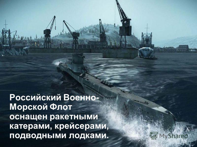 Российский Военно- Морской Флот оснащен ракетными катерами, крейсерами, подводными лодками.