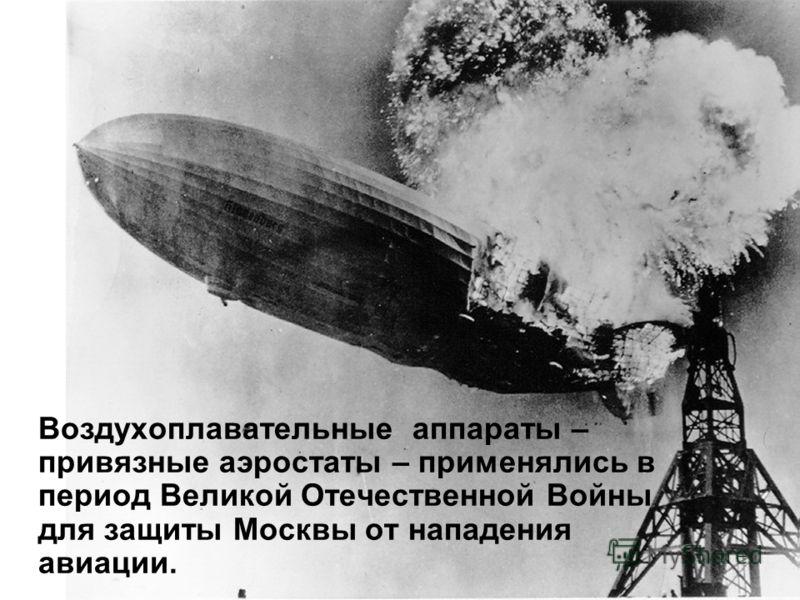 Воздухоплавательные аппараты – привязные аэростаты – применялись в период Великой Отечественной Войны для защиты Москвы от нападения авиации.