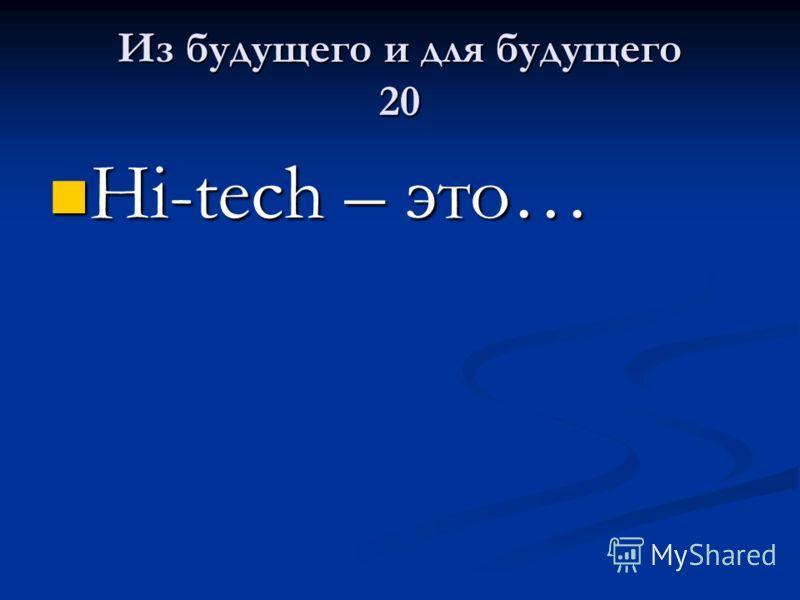 Из будущего и для будущего 20 Hi-tech – это… Hi-tech – это…