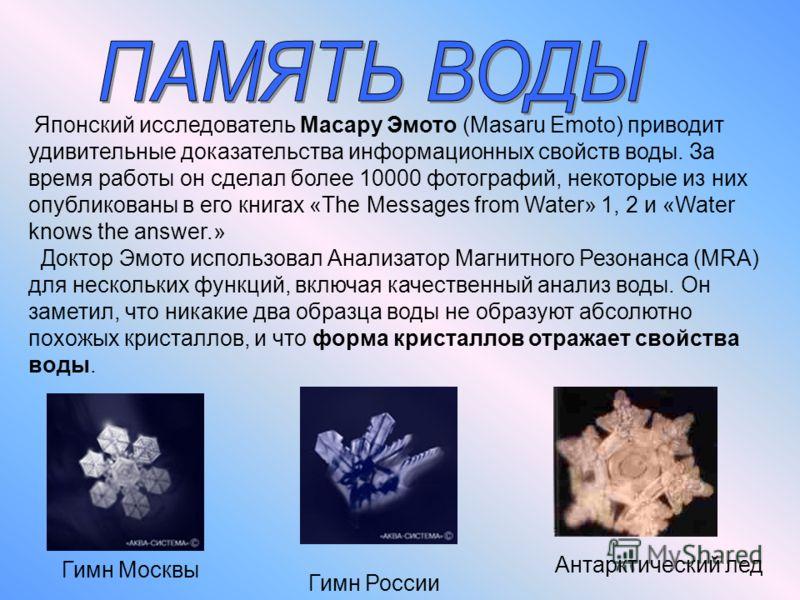 Японский исследователь Масару Эмото (Masaru Emoto) приводит удивительные доказательства информационных свойств воды. За время работы он сделал более 10000 фотографий, некоторые из них опубликованы в его книгах «The Messages from Water» 1, 2 и «Water