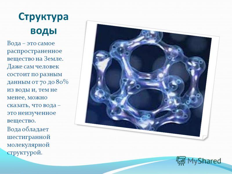 Структура воды Вода – это самое распространенное вещество на Земле. Даже сам человек состоит по разным данным от 70 до 80% из воды и, тем не менее, можно сказать, что вода – это неизученное вещество. Вода обладает шестигранной молекулярной структурой