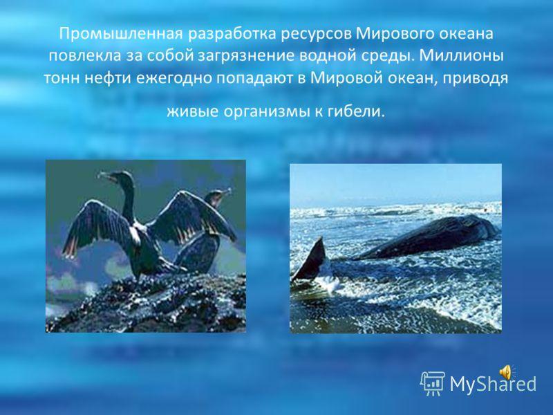Промышленная разработка ресурсов Мирового океана повлекла за собой загрязнение водной среды. Миллионы тонн нефти ежегодно попадают в Мировой океан, приводя живые организмы к гибели.