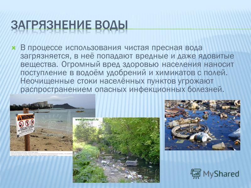 В процессе использования чистая пресная вода загрязняется, в неё попадают вредные и даже ядовитые вещества. Огромный вред здоровью населения наносит поступление в водоём удобрений и химикатов с полей. Неочищенные стоки населённых пунктов угрожают рас