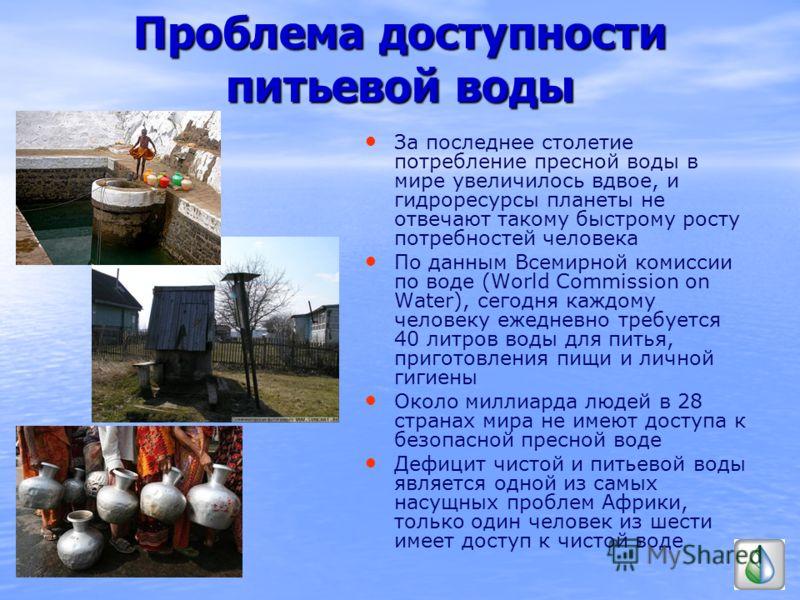 Проблема доступности питьевой воды За последнее столетие потребление пресной воды в мире увеличилось вдвое, и гидроресурсы планеты не отвечают такому быстрому росту потребностей человека По данным Всемирной комиссии по воде (World Commission on Water