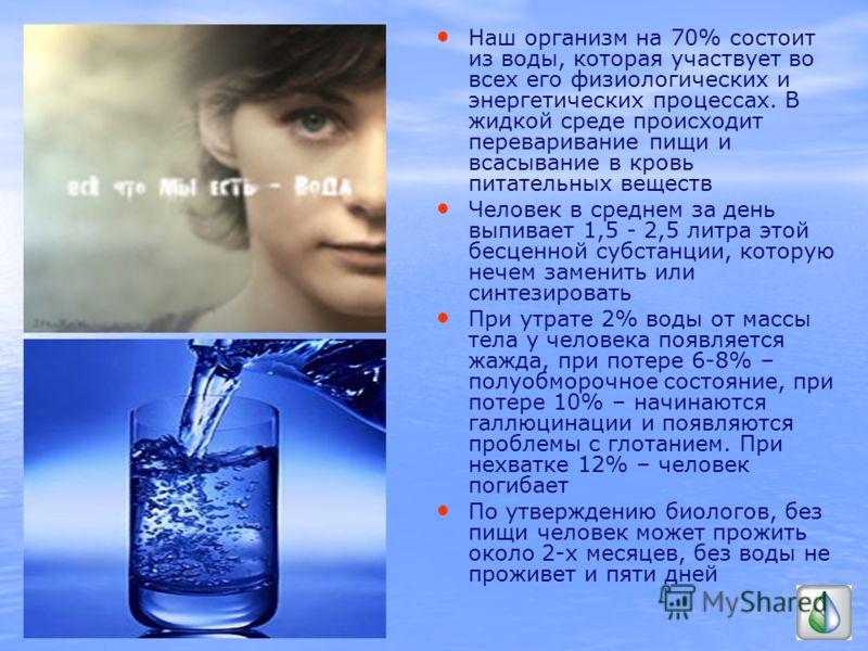 Наш организм на 70% состоит из воды, которая участвует во всех его физиологических и энергетических процессах. В жидкой среде происходит переваривание пищи и всасывание в кровь питательных веществ Человек в среднем за день выпивает 1,5 - 2,5 литра эт