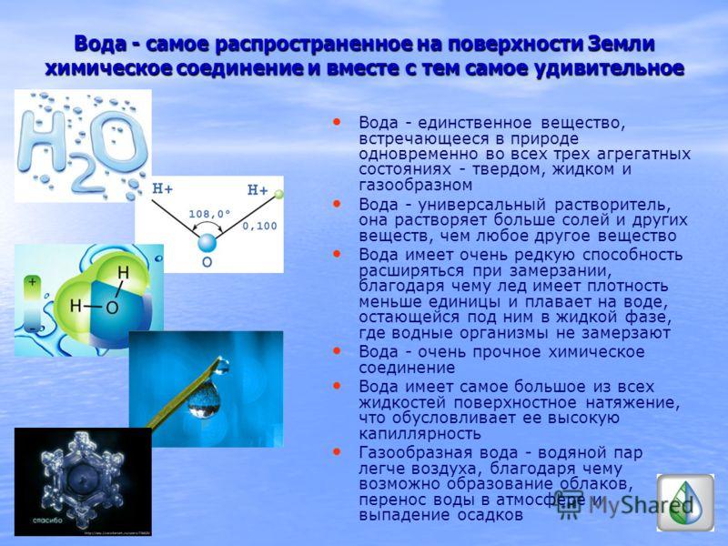 Вода - самое распространенное на поверхности Земли химическое соединение и вместе с тем самое удивительное Вода - единственное вещество, встречающееся в природе одновременно во всех трех агрегатных состояниях - твердом, жидком и газообразном Вода - у
