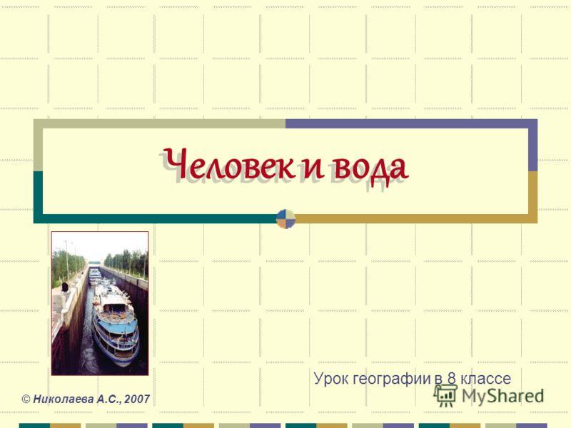 Человек и вода Урок географии в 8 классе © Николаева А.С., 2007