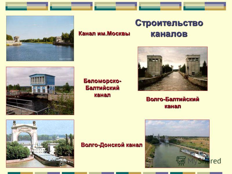 Строительство каналов Волго-Балтийский канал Волго-Донской канал Беломорско- Балтийский канал Канал им.Москвы
