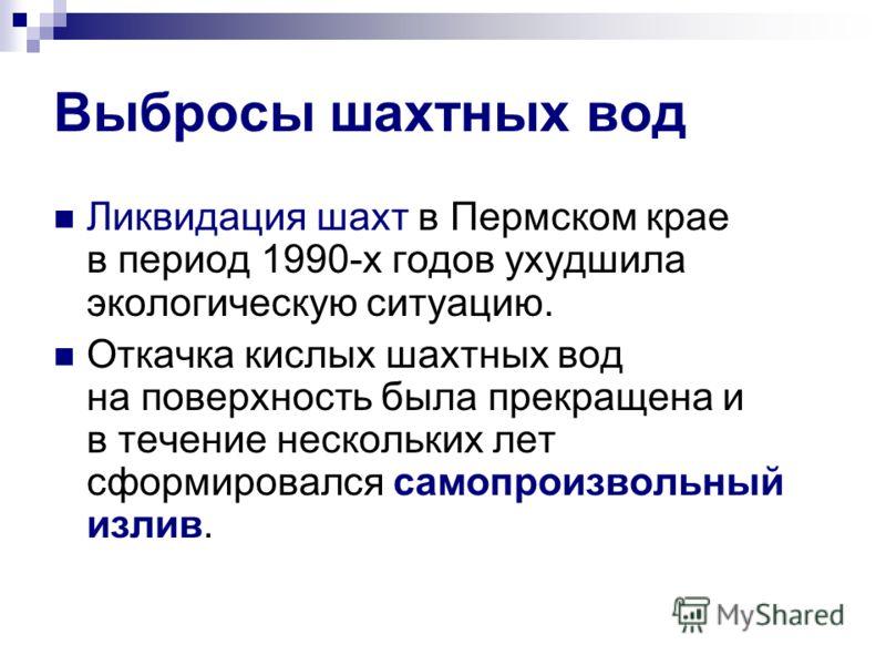 Выбросы шахтных вод Ликвидация шахт в Пермском крае в период 1990-х годов ухудшила экологическую ситуацию. Откачка кислых шахтных вод на поверхность была прекращена и в течение нескольких лет сформировался самопроизвольный излив.